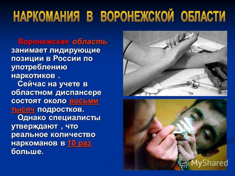 Воронежская область занимает лидирующие позиции в России по употреблению наркотиков. Сейчас на учете в областном диспансере состоят около восьми тысяч подростков. Однако специалисты утверждают, что реальное количество наркоманов в 10 раз больше. Воро