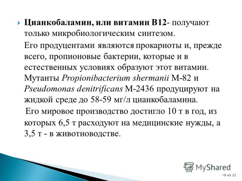 Цианкобаламин, или витамин В12- получают только микробиологическим синтезом. Его продуцентами являются прокариоты и, прежде всего, пропионовые бактерии, которые и в естественных условиях образуют этот витамин. Мутанты Propionibacterium shermanii M-82