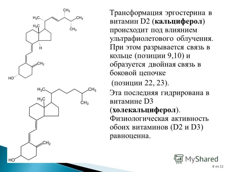Трансформация эргостерина в витамин D2 (кальциферол) происходит под влиянием ультрафиолетового облучения. При этом разрывается связь в кольце (позиции 9,10) и образуется двойная связь в боковой цепочке (позиции 22, 23). Эта последняя гидрирована в ви