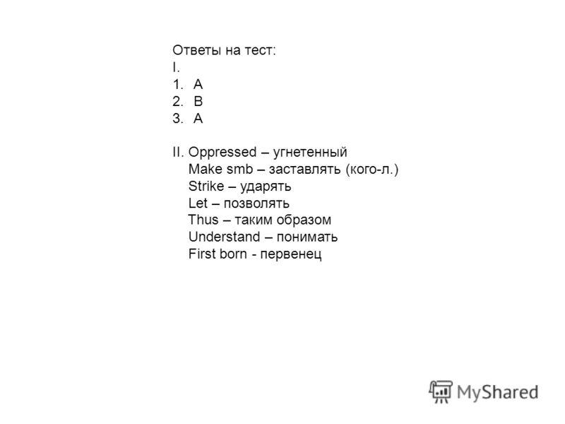 Ответы на тест: I. 1.А 2.В 3.А II. Oppressed – угнетенный Make smb – заставлять (кого-л.) Strike – ударять Let – позволять Thus – таким образом Understand – понимать First born - первенец