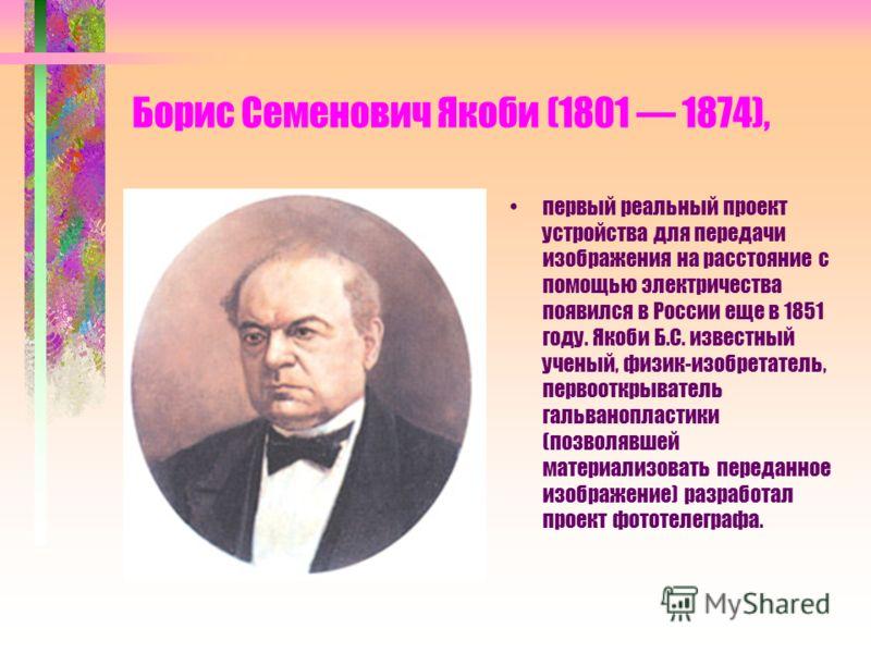 Борис Семенович Якоби (1801 1874), первый реальный проект устройства для передачи изображения на расстояние с помощью электричества появился в России еще в 1851 году. Якоби Б.С. известный ученый, физик-изобретатель, первооткрыватель гальванопластики