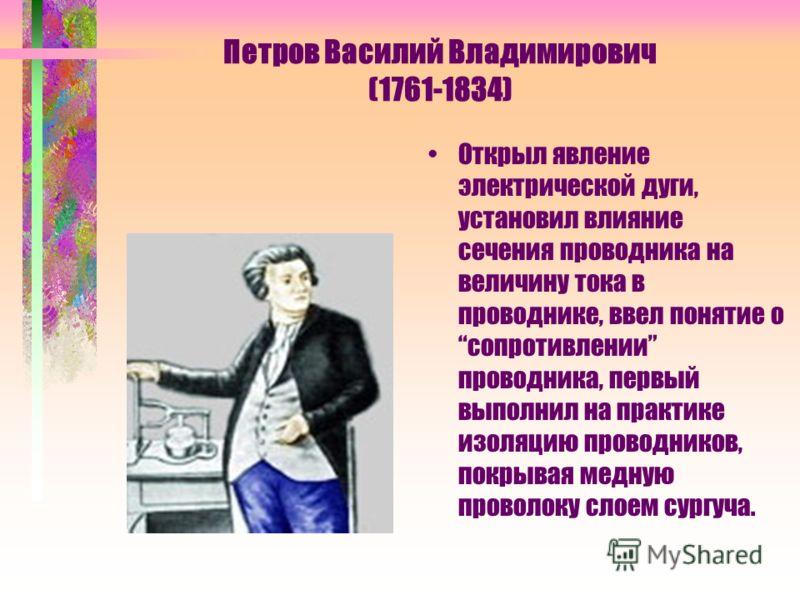 Петров Василий Владимирович (1761-1834) Открыл явление электрической дуги, установил влияние сечения проводника на величину тока в проводнике, ввел понятие о сопротивлении проводника, первый выполнил на практике изоляцию проводников, покрывая медную