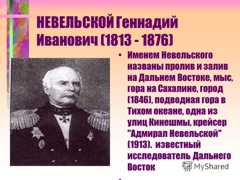 НЕВЕЛЬСКОЙ Геннадий Иванович (1813 - 1876) Именем Невельского названы пролив и залив на Дальнем Востоке, мыс, гора на Сахалине, город (1846), подводная гора в Тихом океане, одна из улиц Кинешмы, крейсер