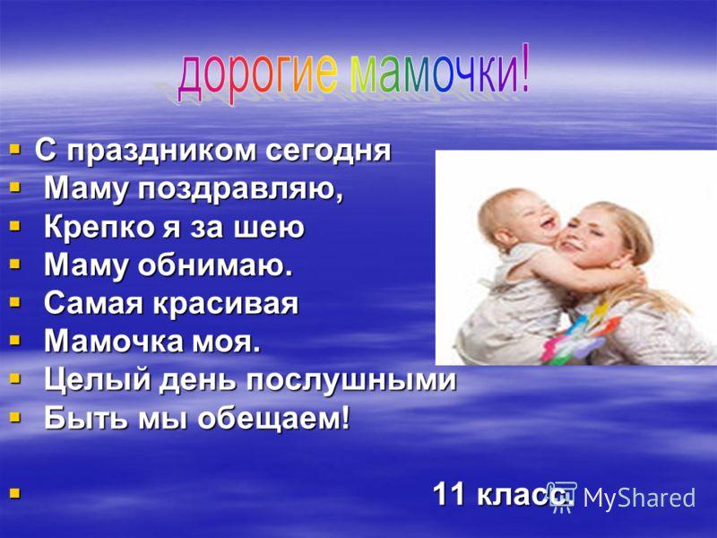 С праздником сегодня С праздником сегодня Маму поздравляю, Маму поздравляю, Крепко я за шею Крепко я за шею Маму обнимаю. Маму обнимаю. Самая красивая Самая красивая Мамочка моя. Мамочка моя. Целый день послушными Целый день послушными Быть мы обещае