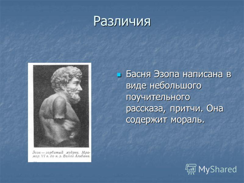 Различия Басня Эзопа написана в виде небольшого поучительного рассказа, притчи. Она содержит мораль. Басня Эзопа написана в виде небольшого поучительного рассказа, притчи. Она содержит мораль.