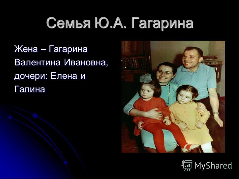 Семья Ю.А. Гагарина Жена – Гагарина Валентина Ивановна, дочери: Елена и Галина