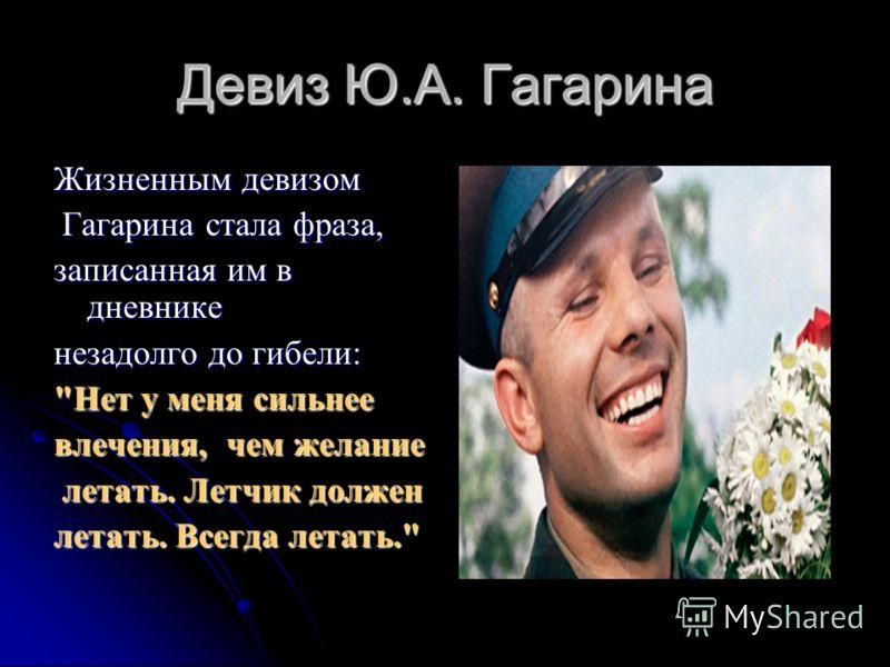 Девиз Ю.А. Гагарина Жизненным девизом Гагарина стала фраза, Гагарина стала фраза, записанная им в дневнике незадолго до гибели: Нет у меня сильнее влечения, чем желание летать. Летчик должен летать. Летчик должен летать. Всегда летать.