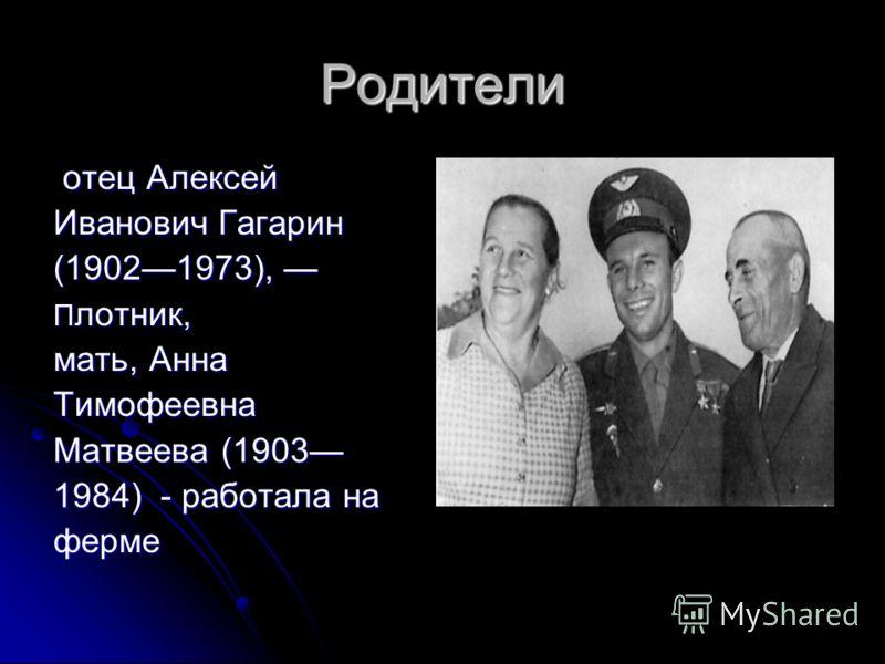 Родители отец Алексей отец Алексей Иванович Гагарин (19021973), П лотник, мать, Анна Тимофеевна Матвеева (1903 1984) - работала на ферме