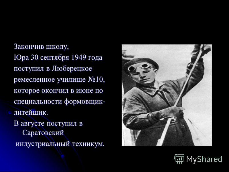 Закончив школу, Юра 30 сентября 1949 года поступил в Люберецкое ремесленное училище 10, которое окончил в июне по специальности формовщик- литейщик. В августе поступил в Саратовский индустриальный техникум. индустриальный техникум.