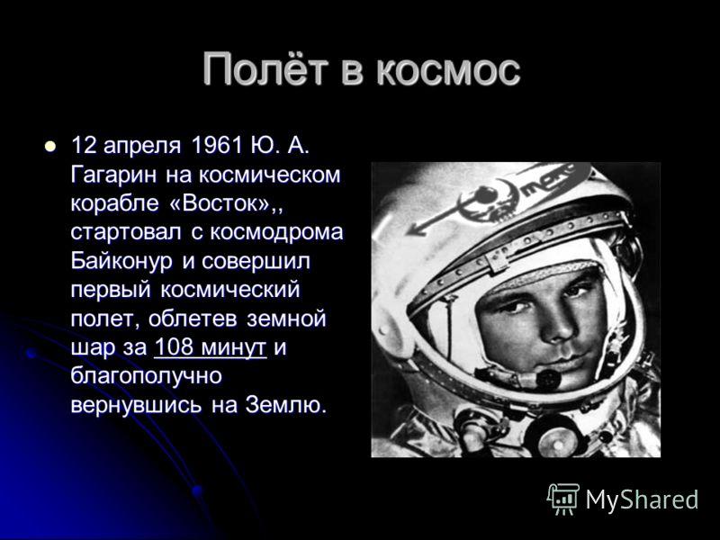 Полёт в космос 12 апреля 1961 Ю. А. Гагарин на космическом корабле «Восток»,, стартовал с космодрома Байконур и совершил первый космический полет, облетев земной шар за 108 минут и благополучно вернувшись на Землю. 12 апреля 1961 Ю. А. Гагарин на кос