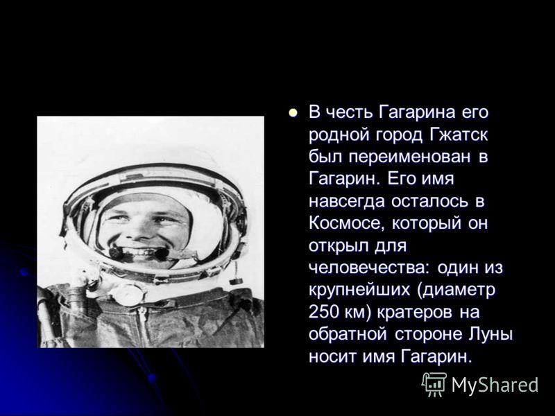 В честь Гагарина его родной город Гжатск был переименован в Гагарин. Его имя навсегда осталось в Космосе, который он открыл для человечества: один из крупнейших (диаметр 250 км) кратеров на обратной стороне Луны носит имя Гагарин. В честь Гагарина ег