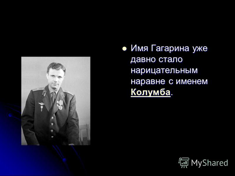 Имя Гагарина уже давно стало нарицательным наравне с именем Колумба. Имя Гагарина уже давно стало нарицательным наравне с именем Колумба. Колумба