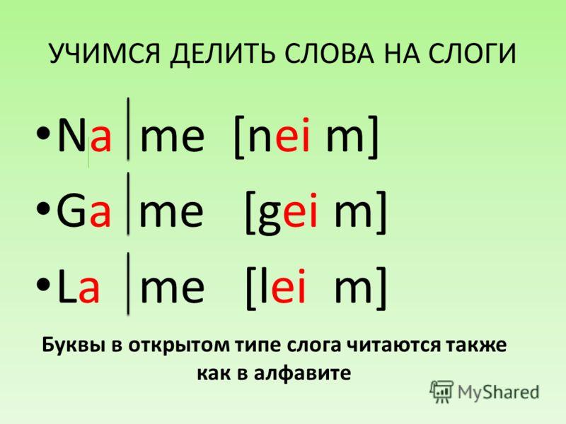 УЧИМСЯ ДЕЛИТЬ СЛОВА НА СЛОГИ Na me [nei m] Ga me [gei m] La me [lei m] Буквы в открытом типе слога читаются также как в алфавите