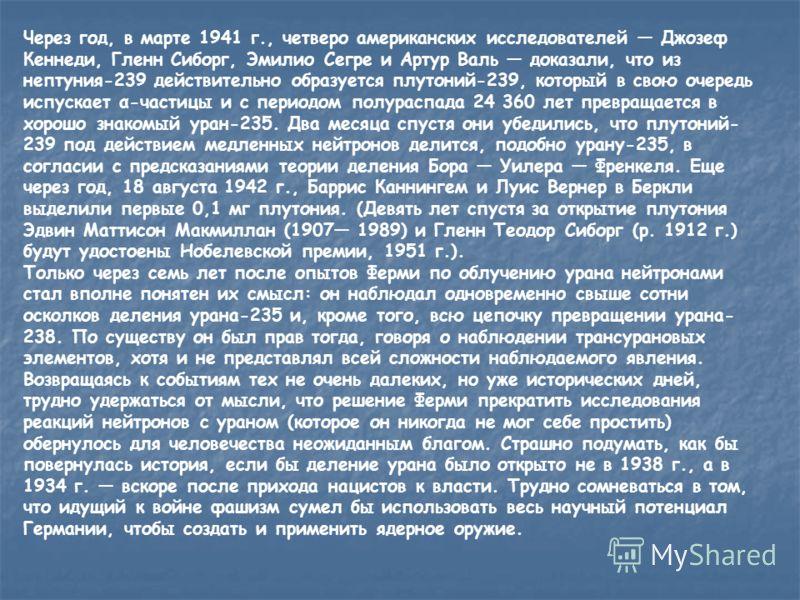 Через год, в марте 1941 г., четверо американских исследователей Джозеф Кеннеди, Гленн Сиборг, Эмилио Сегре и Артур Валь доказали, что из нептуния-239 действительно образуется плутоний-239, который в свою очередь испускает α-частицы и с периодом полур