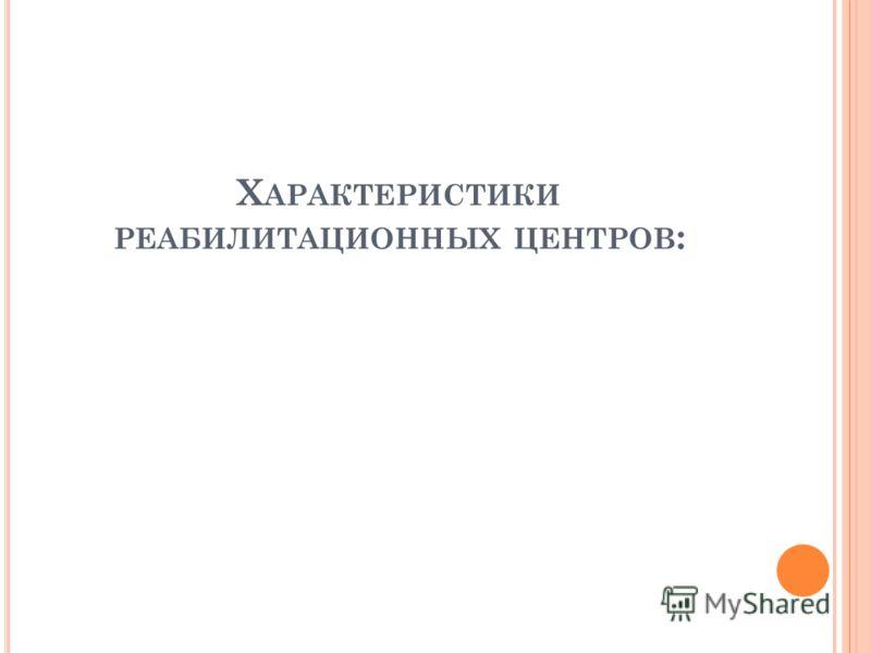 Х АРАКТЕРИСТИКИ РЕАБИЛИТАЦИОННЫХ ЦЕНТРОВ :