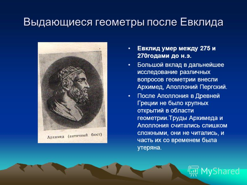 Выдающиеся геометры после Евклида Евклид умер между 275 и 270годами до н.э. Большой вклад в дальнейшее исследование различных вопросов геометрии внесли Архимед, Аполлоний Пергский. После Аполлония в Древней Греции не было крупных открытий в области г