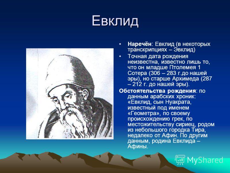 Евклид Наречён: Евклид (в некоторых транскрипциях – Эвклид) Точная дата рождения неизвестна, известно лишь то, что он младше Птолемея 1 Сотера (306 – 283 г.до нашей эры), но старше Архимеда (287 – 212 г. до нашей эры). Обстоятельства рождения: по дан
