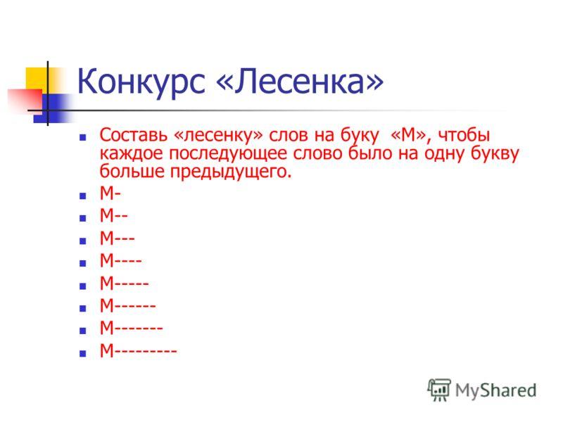 Конкурс «Лесенка» Составь «лесенку» слов на буку «М», чтобы каждое последующее слово было на одну букву больше предыдущего. М- М-- М--- М---- М----- М------ М------- М---------
