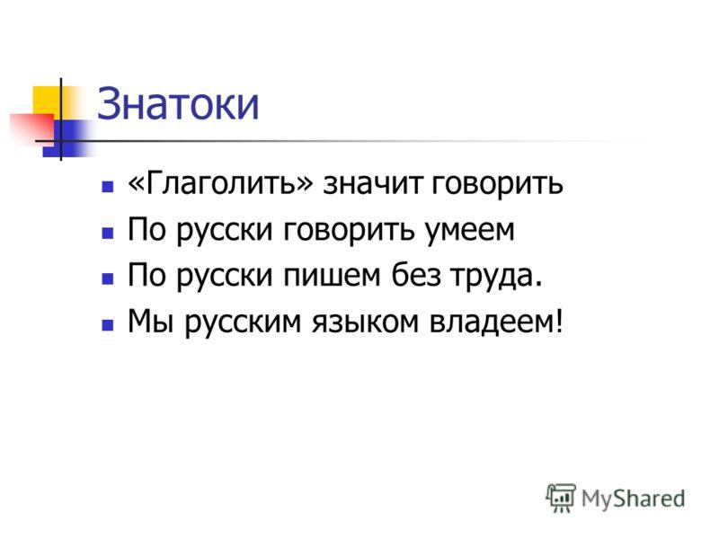 Знатоки «Глаголить» значит говорить По русски говорить умеем По русски пишем без труда. Мы русским языком владеем!
