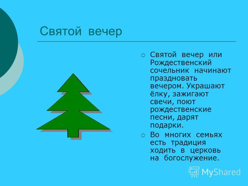 Святой вечер Святой вечер или Рождественский сочельник начинают праздновать вечером. Украшают ёлку, зажигают свечи, поют рождественские песни, дарят подарки. Во многих семьях есть традиция ходить в церковь на богослужение.
