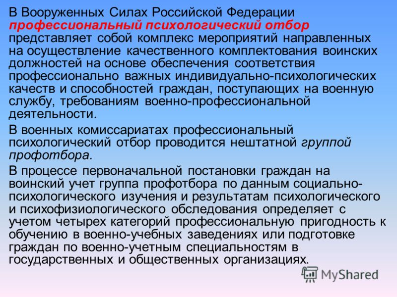 В Вооруженных Силах Российской Федерации профессиональный психологический отбор представляет собой комплекс мероприятий направленных на осуществление качественного комплектования воинских должностей на основе обеспечения соответствия профессионально