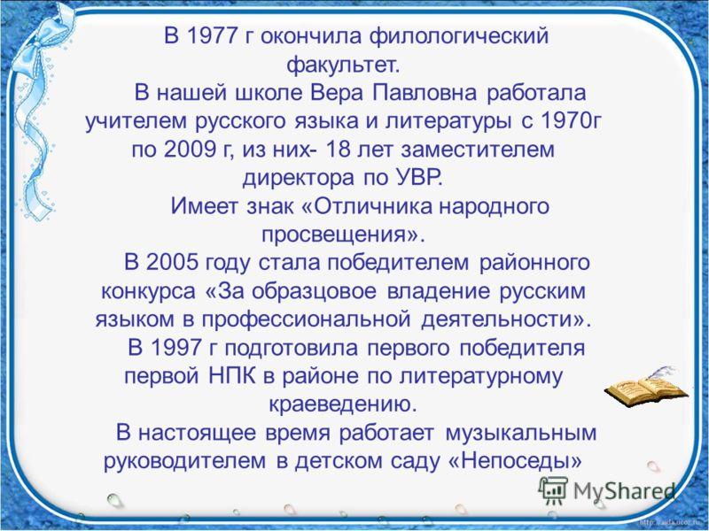 В 1977 г окончила филологический факультет. В нашей школе Вера Павловна работала учителем русского языка и литературы с 1970г по 2009 г, из них- 18 лет заместителем директора по УВР. Имеет знак «Отличника народного просвещения». В 2005 году стала поб