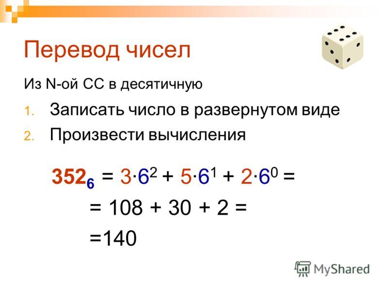Перевод чисел 1. Записать число в развернутом виде 2. Произвести вычисления Из N-ой СС в десятичную 352 6 = 3·6 2 + 5·6 1 + 2·6 0 = = 108 + 30 + 2 = =140