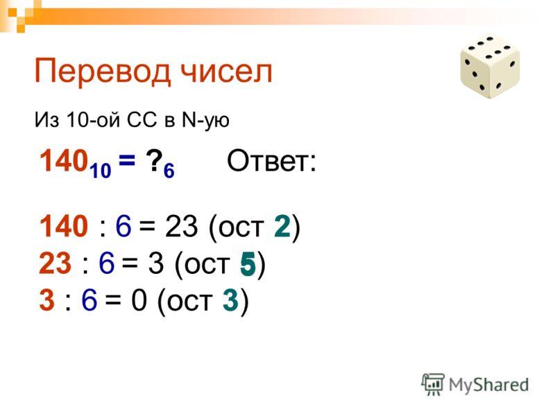 Перевод чисел 140 10 = ? 6 Из 10-ой СС в N-ую 140 : 6 = 23 (ост 2) 23 : 6 = 3 (ост 5) 3 : 6 = 0 (ост 3) Ответ: 3 5 2