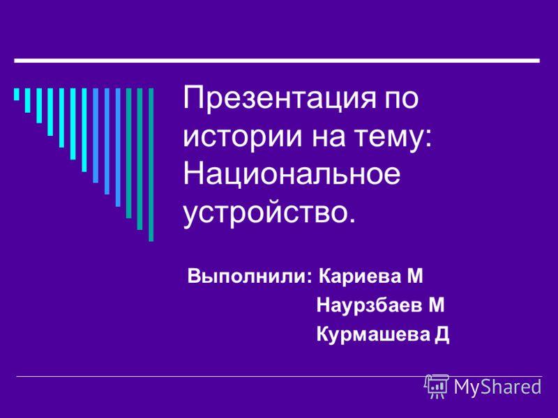 Презентация по истории на тему: Национальное устройство. Выполнили: Кариева М Наурзбаев М Курмашева Д