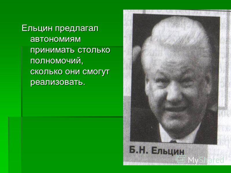 Ельцин предлагал автономиям принимать столько полномочий, сколько они смогут реализовать.
