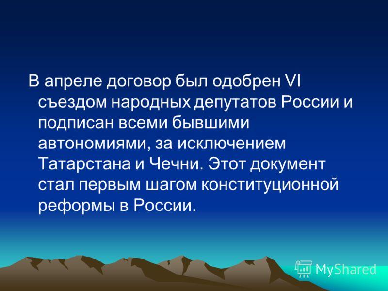 В апреле договор был одобрен VІ съездом народных депутатов России и подписан всеми бывшими автономиями, за исключением Татарстана и Чечни. Этот документ стал первым шагом конституционной реформы в России.