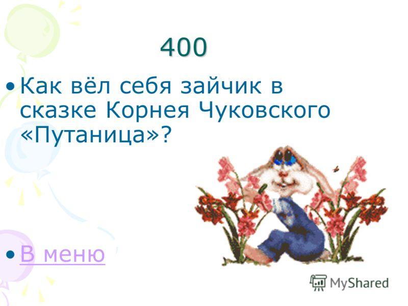 400 Как вёл себя зайчик в сказке Корнея Чуковского «Путаница»? В меню