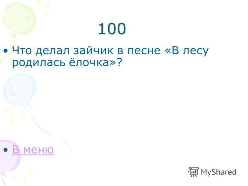 100 Что делал зайчик в песне «В лесу родилась ёлочка»? В меню