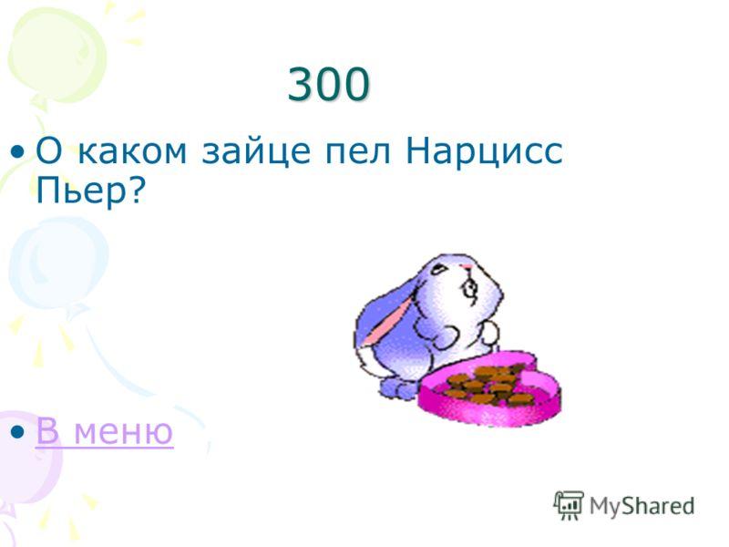 300 О каком зайце пел Нарцисс Пьер? В меню