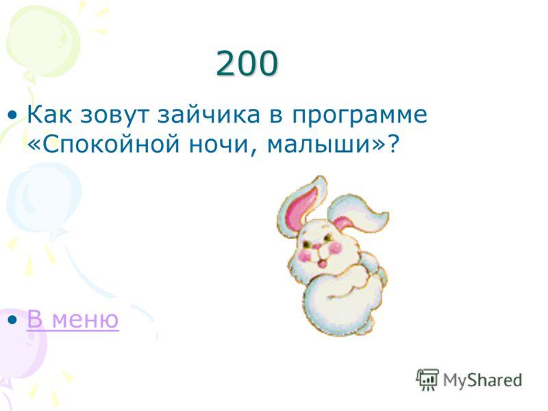 200 Как зовут зайчика в программе «Спокойной ночи, малыши»? В меню