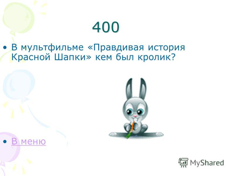 400 В мультфильме «Правдивая история Красной Шапки» кем был кролик? В меню