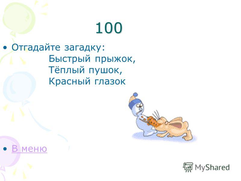 100 Отгадайте загадку: Быстрый прыжок, Тёплый пушок, Красный глазок В меню