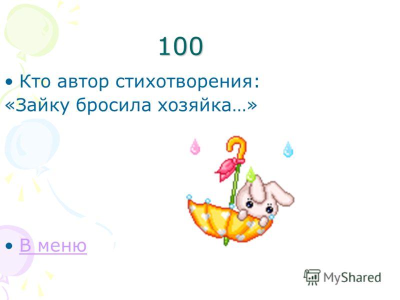 100 Кто автор стихотворения: «Зайку бросила хозяйка…» В меню