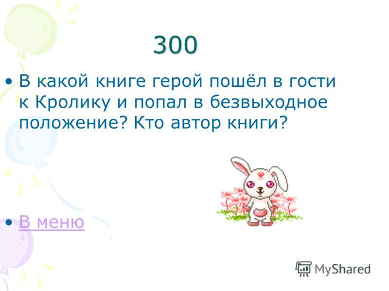 300 В какой книге герой пошёл в гости к Кролику и попал в безвыходное положение? Кто автор книги? В меню