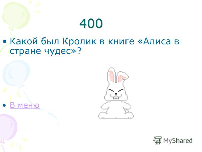 400 Какой был Кролик в книге «Алиса в стране чудес»? В меню