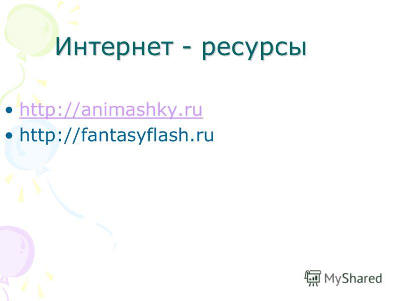 Интернет - ресурсы http://animashky.ruhttp://animashky.ru http://fantasyflash.ru