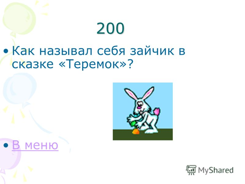200 Как называл себя зайчик в сказке «Теремок»? В меню