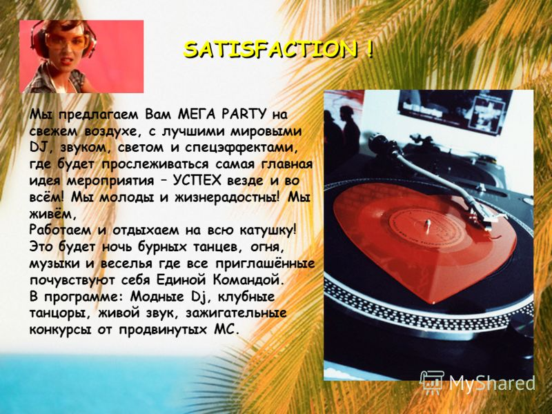 SATISFACTION ! Мы предлагаем Вам МЕГА PARTY на свежем воздухе, с лучшими мировыми DJ, звуком, светом и спецэффектами, где будет прослеживаться самая главная идея мероприятия – УСПЕХ везде и во всём! Мы молоды и жизнерадостны! Мы живём, Работаем и отд