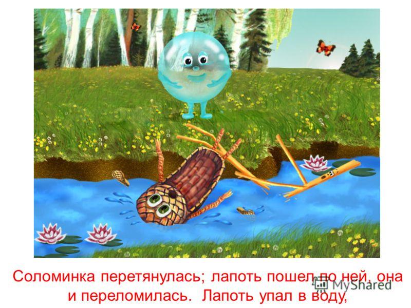 Лапоть и говорит пузырю: «Пузырь, давай на тебе переплывем!» «Нет, лапоть, пусть лучше соломинка перетянется с берега на берег, а мы перейдем по ней».