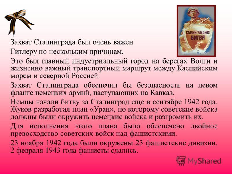 Захват Сталинграда был очень важен Гитлеру по нескольким причинам. Это был главный индустриальный город на берегах Волги и жизненно важный транспортный маршрут между Каспийским морем и северной Россией. Захват Сталинграда обеспечил бы безопасность на