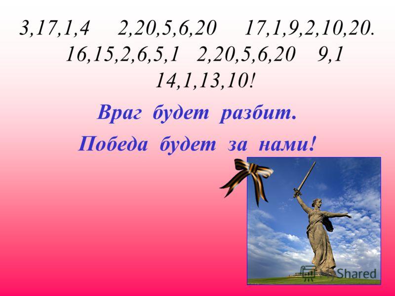 3,17,1,4 2,20,5,6,20 17,1,9,2,10,20. 16,15,2,6,5,1 2,20,5,6,20 9,1 14,1,13,10! Враг будет разбит. Победа будет за нами!