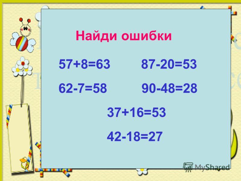 Найди ошибки 57+8=63 87-20=53 62-7=58 90-48=28 37+16=53 42-18=27