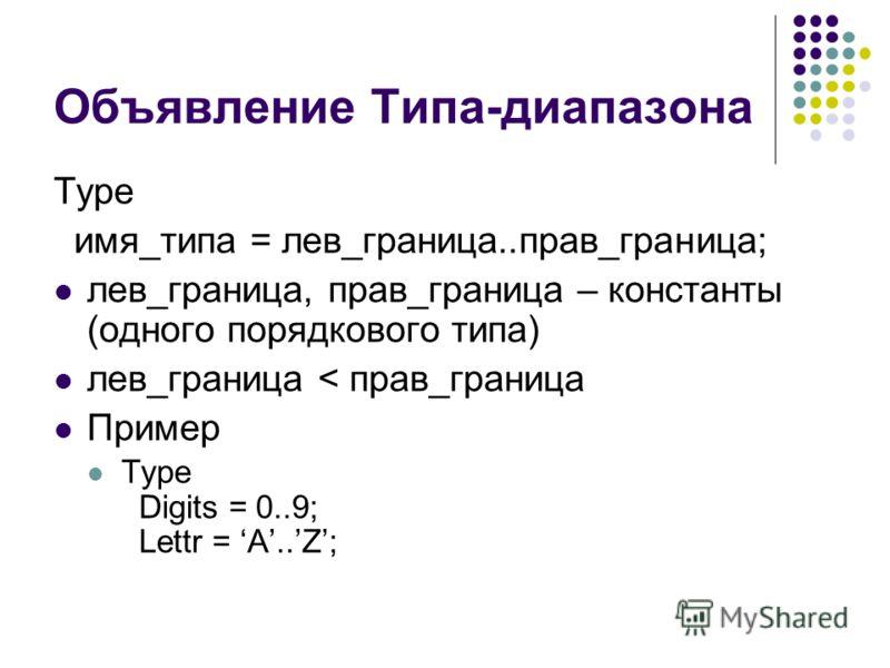 Объявление Типа-диапазона Type имя_типа = лев_граница..прав_граница; лев_граница, прав_граница – константы (одного порядкового типа) лев_граница < прав_граница Пример Type Digits = 0..9; Lettr = A..Z;