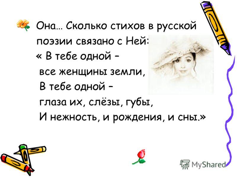 Она… Сколько стихов в русской поэзии связано с Ней: « В тебе одной – все женщины земли, В тебе одной – глаза их, слёзы, губы, И нежность, и рождения, и сны.»