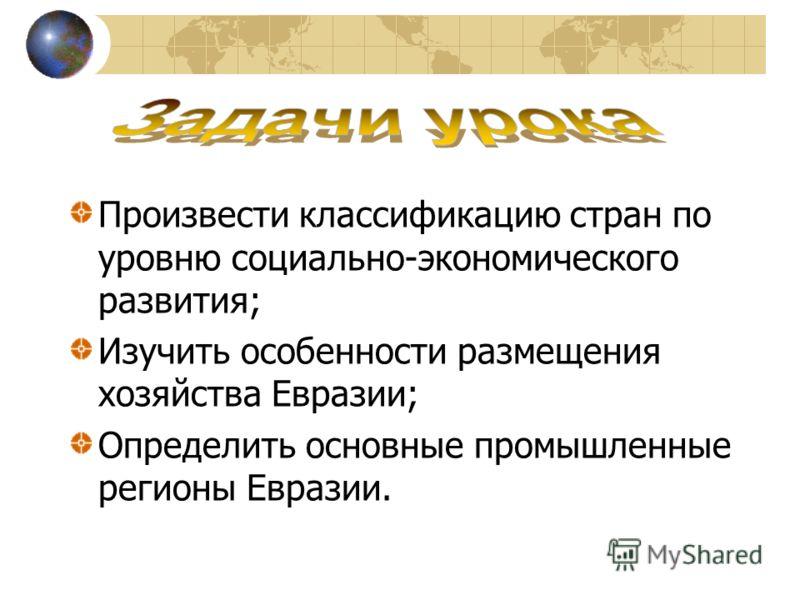 Произвести классификацию стран по уровню социально-экономического развития; Изучить особенности размещения хозяйства Евразии; Определить основные промышленные регионы Евразии.